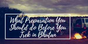 What Preparation You Should do Before You Trek in Bhutan