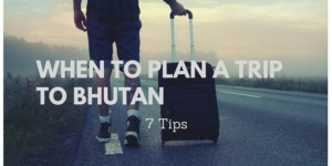 7 Tips to Know When to Plan a Trip to Bhutan